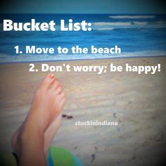 BUCKET LIST: 1. Move to the beach 2. Don't worry; be happy!