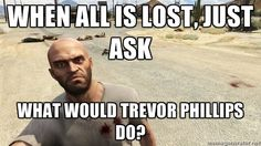 GTA Trevor Phillips - When all is lost, just ask What would Trevor Phillips do?