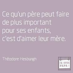 Ce qu'un père peut faire de plus important pour ses enfants, c'est d'aimer leur mère.  Théodore Hesburgh