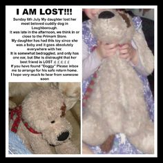 """Lost on 06/07/2014 @ Loughborough . My daughter is devastated that her beloved """"Doggy"""" was lost near to Primark store in Loughborough, around 130pm, on Sunday 6th July. I have been all over the town asking in shops, binmen, workmen, ... Visit: https://whiteboomerang.com/lostteddy/msg/dg41zp (Posted by Vanessa on 21/07/2014)"""