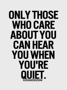 """""""Only those who care about you can hear you when you're quiet"""""""