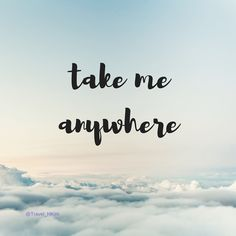 Take me anywhere | Travel | Adventure | Travel Quote |