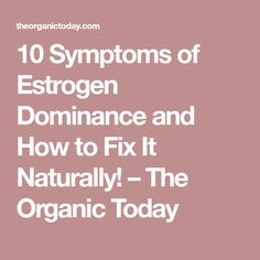 10 Symptoms of Estrogen Dominance and How to Fix It Naturally! – The Organic Today