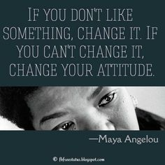 Maya Angelou Quote: If you don't like something, change it. If you can't change it, change your attitude.