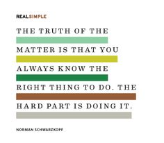 The truth of the matter is that you always know the right thing to do.  The hard part is doing it.    - Quote by Norman Schwarzkopf