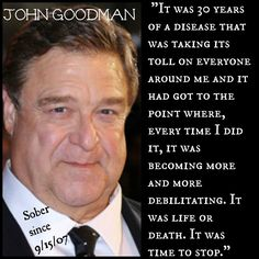 God bless you John Goodman! Alcohol and other addictions is a disease and letting the acceptance and secret out is the beginning to heal. I pray you have a better life and see the blessings and you helping others by your honesty ❤️ Recovery Humor, Addiction Recovery Quotes, Sober Quotes, Sobriety Quotes, Aa Quotes, Sobriety Gifts, True Quotes, Sober Celebrities
