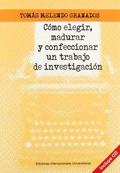 Cómo elegir, madurar y confeccionar un trabajo de investigación/ Tomás Melendo Granados. 2012.