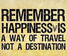 """""""Remember happiness is a way of travel not a destination."""" Roy Goodman"""