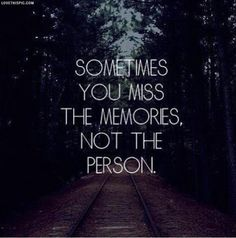 Oh so true... I could think of quite a few memories that I miss making, but not the person in them...