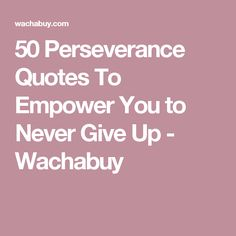 50 Perseverance Quotes To Empower You to Never Give Up - Wachabuy