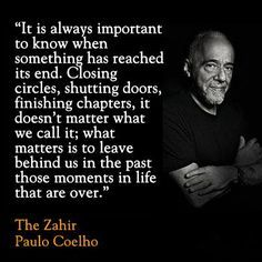 It Is Always Important To Know When Something Has Reached Its End. Closing Circles, Shutting Doors, Finishing Chapters, It Doesn't Matter What We Call It; What Matters Is To Leave Behind Us In The Past Those Moments In Life That Are Over