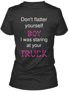 don't flatter yourself boy i was staring at your truck woman t shirt buy it now, limited time such a cute country shirt hahahahahaha soooo true! Cute N Country, Country Girl Style, Country Fashion, Country Girl Clothes, Country Boys, Country Living, Cute Shirts, Funny Shirts, Sassy Shirts