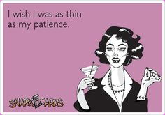I wish I was as thin as my patience.   Snarkecards