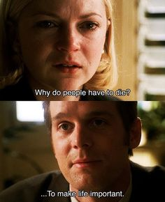 Why do people have to die? To make life important. Nate. Six Feet Under.