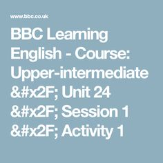 BBC Learning English - Course: Upper-intermediate / Unit 24 / Session 1 / Activity 1
