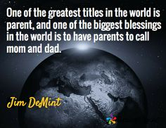 One of the greatest titles in the world is parent, and one of the biggest blessings in the world is to have parents to call mom and dad. / Jim DeMint