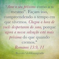 """""""Ame o seu próximo como a si mesmo"""". Façam isso, compreendendo o tempo em que vivemos. Chegou a hora de vocês despertarem do sono, porque agora a nossa salvação está mais próxima do que quando cremos."""" Romanos 13:9, 11"""