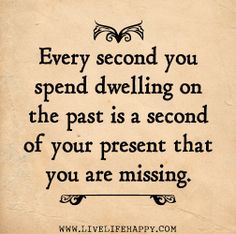 Every second you spend dwelling on the past is a second of your present that you are missing. by deeplifequotes, via Flickr