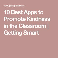 10 Best Apps to Promote Kindness in the Classroom | Getting Smart