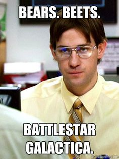 Jim Halpert: Question. What kind of bear is best? Dwight Schrute:That's a ridiculous question. Jim Halpert:False. Black bear. Dwight Schrute:That's debatable. There are basically two schools of thought— Jim Halpert:Fact. Bears eat beets. Bears. Beets. Battlestar Galactica. Dwight Schrute:Bears do not… What is going on?! What are you doing?!