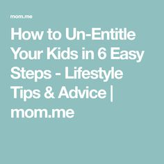 How to Un-Entitle Your Kids in 6 Easy Steps - Lifestyle Tips & Advice   mom.me