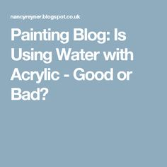 Painting Blog: Is Using Water with Acrylic - Good or Bad?
