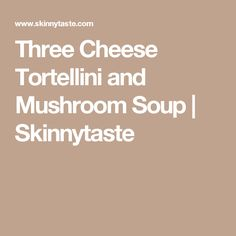 three cheese tortellini and mushroom soup three cheese tortellini and ...