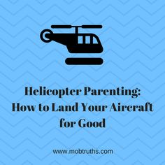 "We've all heard the term ""helicopter parenting."" Five strategies to help you stop being a helicopter parent, and to land your aircraft for good."