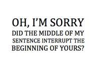 Lol... One of my pet peeves... When someone blatantly interrupts someone else in the middle of sentences.  Ugh!