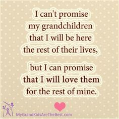 I can't promise my grandchildren that I will be here the rest of their lives, but I can promise that I will love them for the rest of mine.