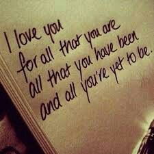 I love you for all that you are all that you have been and all you're yet to be.
