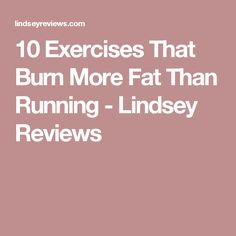10 Exercises That Burn More Fat Than Running - Lindsey Reviews