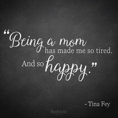 "Tina Fey said it best when she explained, ""Being a mom has made me so tired. And so happy."" We couldn't have described parenting better ourselves."