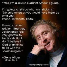 Do unto others as you would have them do unto you. (You don't need a religion for that.) Gene Wilder - well said.