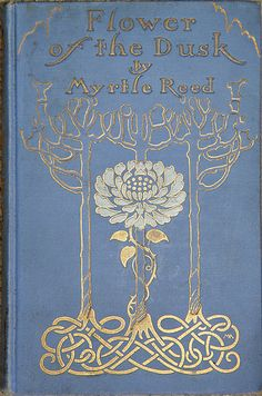 ¤ Flower of the dusk. by Myrtle Reed First Edition, 1908. Great blue book cover with a golden floral design.