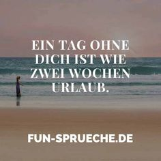 Ein #Tag ohne dich ist wie zwei #Wochen #Urlaub. www.fun-sprueche.de