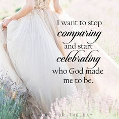 I want to stop comparing and start celebrathing who God made me to be.