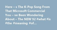Here – s The K-Pop Song From That Microsoft Commercial You – ve Been Wondering About – The NEW 92 #what #is #the #meaning #of #commercial http://commercial.remmont.com/here-s-the-k-pop-song-from-that-microsoft-commercial-you-ve-been-wondering-about-the-new-92-what-is-the-meaning-of-commercial/  #what is the commercial # Here s The K-Pop Song From That Microsoft Commercial You ve Been Wondering About October 15, 2014 5:25 PM The ongoing war between Apple and every company that isn t Apple…