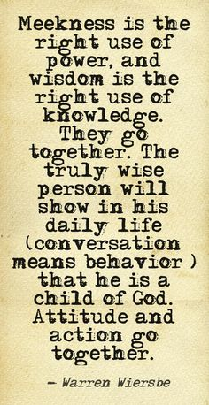 Meekness is the right use of power, and wisdom is the right use of knowledge.  They go together.  The truly wise person will show in his daily life (conversation means behavior) that he is a child of God.  Attitude and action go together.  Warren Wiersbe