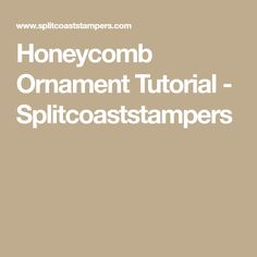 Honeycomb Ornament Tutorial - Splitcoaststampers