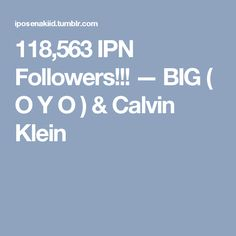 118,563 IPN Followers!!! — BIG ( O Y O ) & Calvin Klein