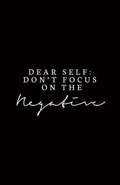 Dear self, Don't focus on the negativity.... Click the pin to get and share the most inspiring quotes and images!