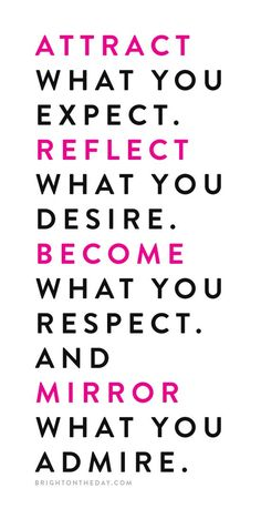 Attract what you expect. Reflect what you desire. Become what your respect.  And mirror what you admire.