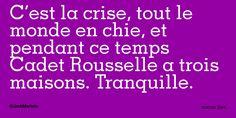 C'est la crise, tout le monde en chie, et pendant ce temps Cadet Rousselle a trois maisons. Tranquille.