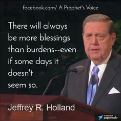 If you're ever feeling down... always more blessings than burdens.  Quote by Elder Holland.