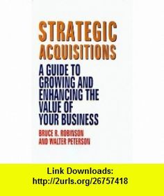 Strategic Acquisitions A Guide to Growing and Enhancing the Value of Your Business (9781556238536) Bruce R. Robinson, Walter Peterson , ISBN-10: 1556238533  , ISBN-13: 978-1556238536 ,  , tutorials , pdf , ebook , torrent , downloads , rapidshare , filesonic , hotfile , megaupload , fileserve