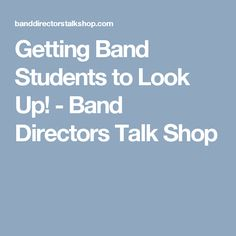 Getting Band Students to Look Up! - Band Directors Talk Shop