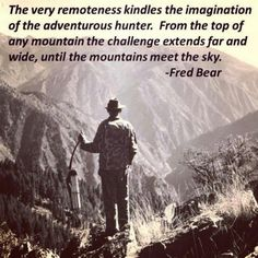 """""""The very remoteness kindles the imagination of the adventurous hunter. From top of any mountain the challenge extends far and wide, until the mountains meet the sky. Bow Hunting Tips, Archery Hunting, Deer Hunting, Archery Gear, Turkey Hunting, Hunting Gear, Hunting Quotes, Archery Quotes, Hunting Humor"""