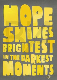 hope shines brightes in the darkest moments.