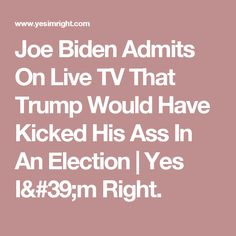 Joe Biden Admits On Live TV That Trump Would Have Kicked His Ass In An Election | Yes I'm Right.